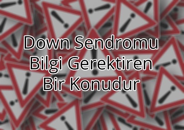 Down Sendromu Doğru Bilgi Gerektiren Bir Konu!
